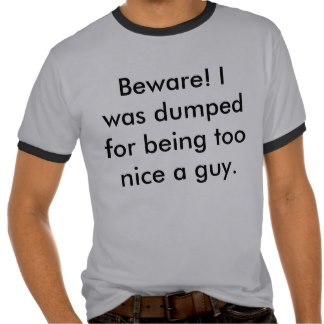 beware_i_was_dumped_for_being_too_nice_a_guy_tshirt-r9b919785071c49e18869039c885ee021_vjfy5_324